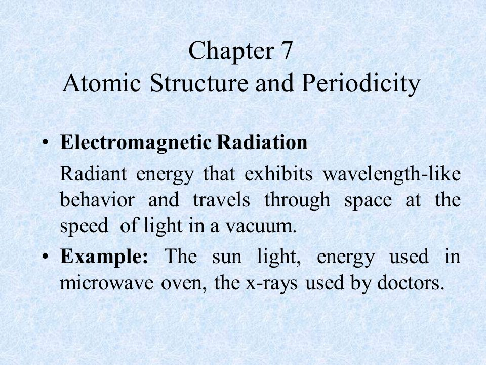 Chapter 7 Atomic Structure and Periodicity Electromagnetic Radiation Radiant energy that exhibits wavelength-like behavior and travels through space at the speed of light in a vacuum.