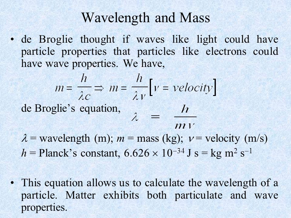 Wavelength and Mass de Broglie thought if waves like light could have particle properties that particles like electrons could have wave properties.