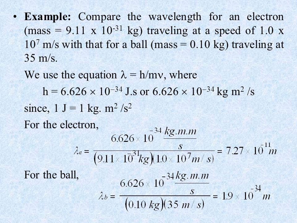Example: Compare the wavelength for an electron (mass = 9.11 x 10 -31 kg) traveling at a speed of 1.0 x 10 7 m/s with that for a ball (mass = 0.10 kg) traveling at 35 m/s.
