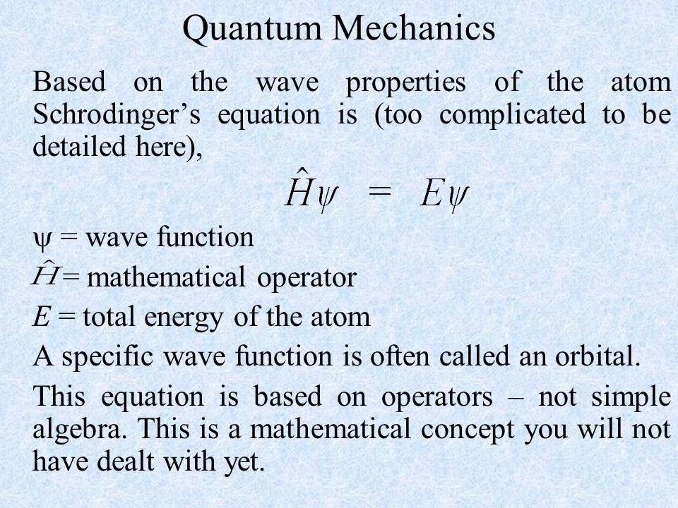 Quantum Mechanics Based on the wave properties of the atom Schrodinger's equation is (too complicated to be detailed here),  = wave function = mathematical operator E = total energy of the atom A specific wave function is often called an orbital.