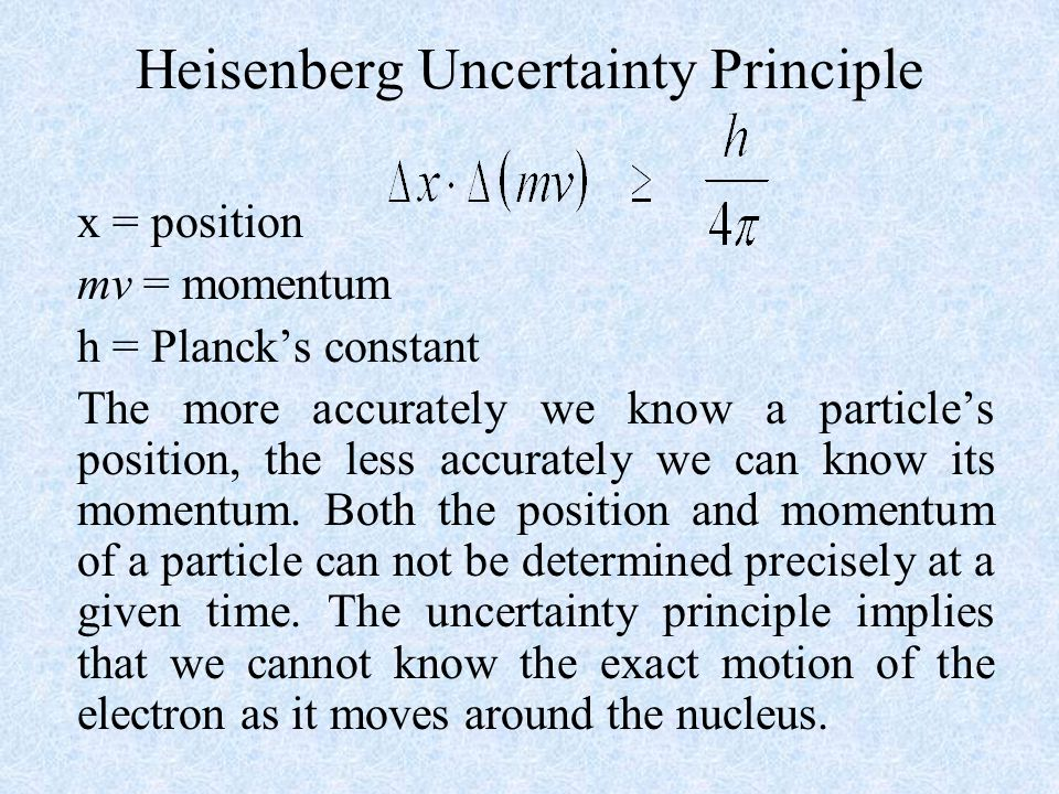 Heisenberg Uncertainty Principle x = position mv = momentum h = Planck's constant The more accurately we know a particle's position, the less accurately we can know its momentum.