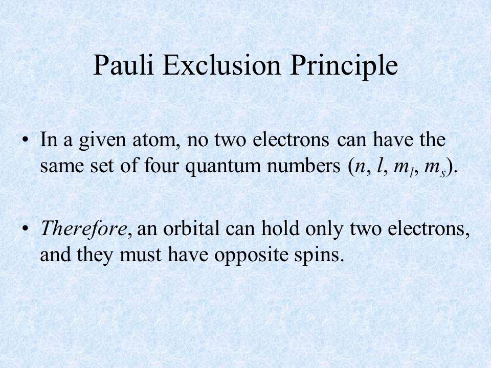 Pauli Exclusion Principle In a given atom, no two electrons can have the same set of four quantum numbers (n, l, m l, m s ).