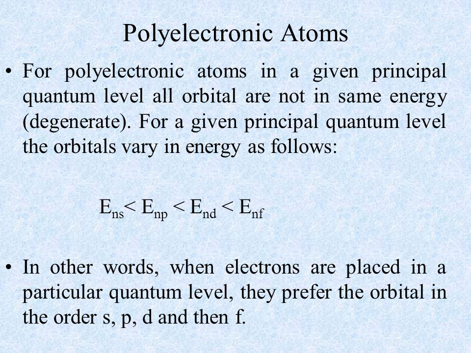 Polyelectronic Atoms For polyelectronic atoms in a given principal quantum level all orbital are not in same energy (degenerate). For a given principa