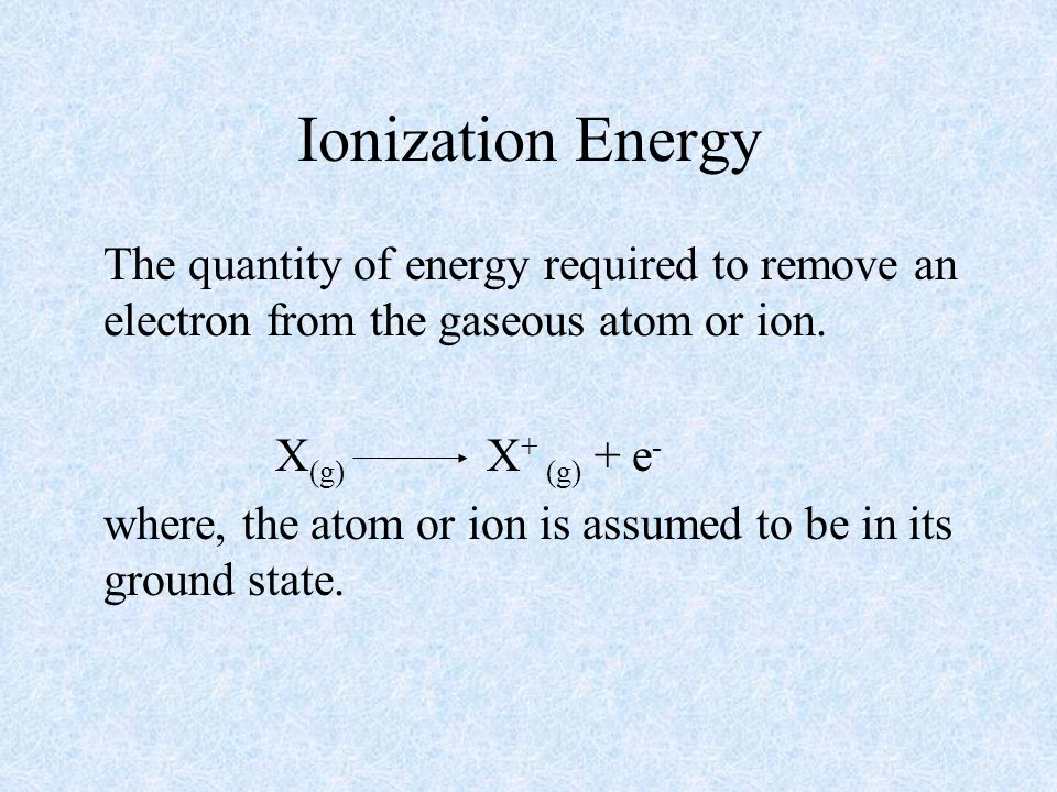 Ionization Energy The quantity of energy required to remove an electron from the gaseous atom or ion. X (g) X + (g) + e - where, the atom or ion is as