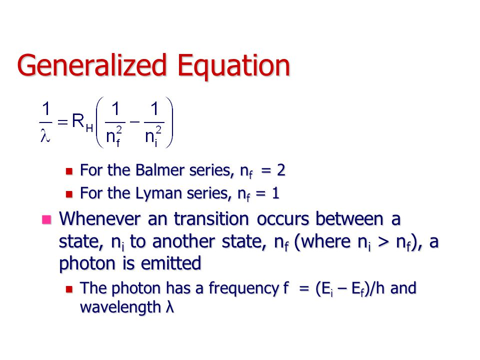 Generalized Equation For the Balmer series, n f = 2 For the Balmer series, n f = 2 For the Lyman series, n f = 1 For the Lyman series, n f = 1 Whenever an transition occurs between a state, n i to another state, n f (where n i > n f ), a photon is emitted Whenever an transition occurs between a state, n i to another state, n f (where n i > n f ), a photon is emitted The photon has a frequency f = (E i – E f )/h and wavelength λ The photon has a frequency f = (E i – E f )/h and wavelength λ