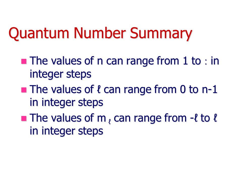 Quantum Number Summary The values of n can range from 1 to  in integer steps The values of n can range from 1 to  in integer steps The values of ℓ can range from 0 to n-1 in integer steps The values of ℓ can range from 0 to n-1 in integer steps The values of m ℓ can range from -ℓ to ℓ in integer steps The values of m ℓ can range from -ℓ to ℓ in integer steps