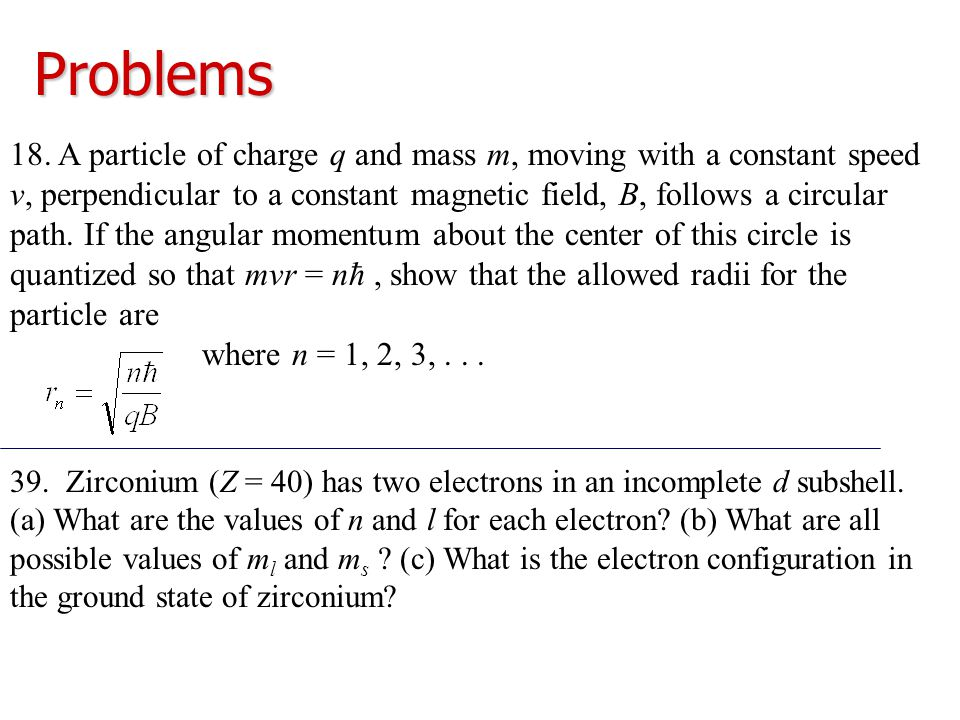Problems 18. A particle of charge q and mass m, moving with a constant speed v, perpendicular to a constant magnetic field, B, follows a circular path