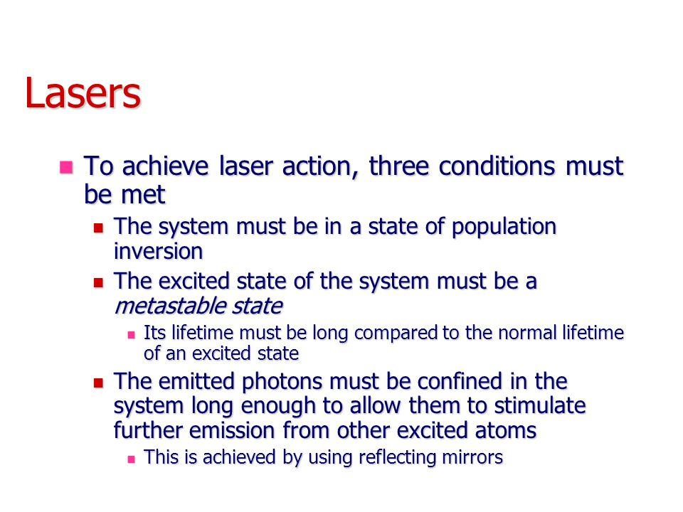 Lasers To achieve laser action, three conditions must be met To achieve laser action, three conditions must be met The system must be in a state of population inversion The system must be in a state of population inversion The excited state of the system must be a metastable state The excited state of the system must be a metastable state Its lifetime must be long compared to the normal lifetime of an excited state Its lifetime must be long compared to the normal lifetime of an excited state The emitted photons must be confined in the system long enough to allow them to stimulate further emission from other excited atoms The emitted photons must be confined in the system long enough to allow them to stimulate further emission from other excited atoms This is achieved by using reflecting mirrors This is achieved by using reflecting mirrors