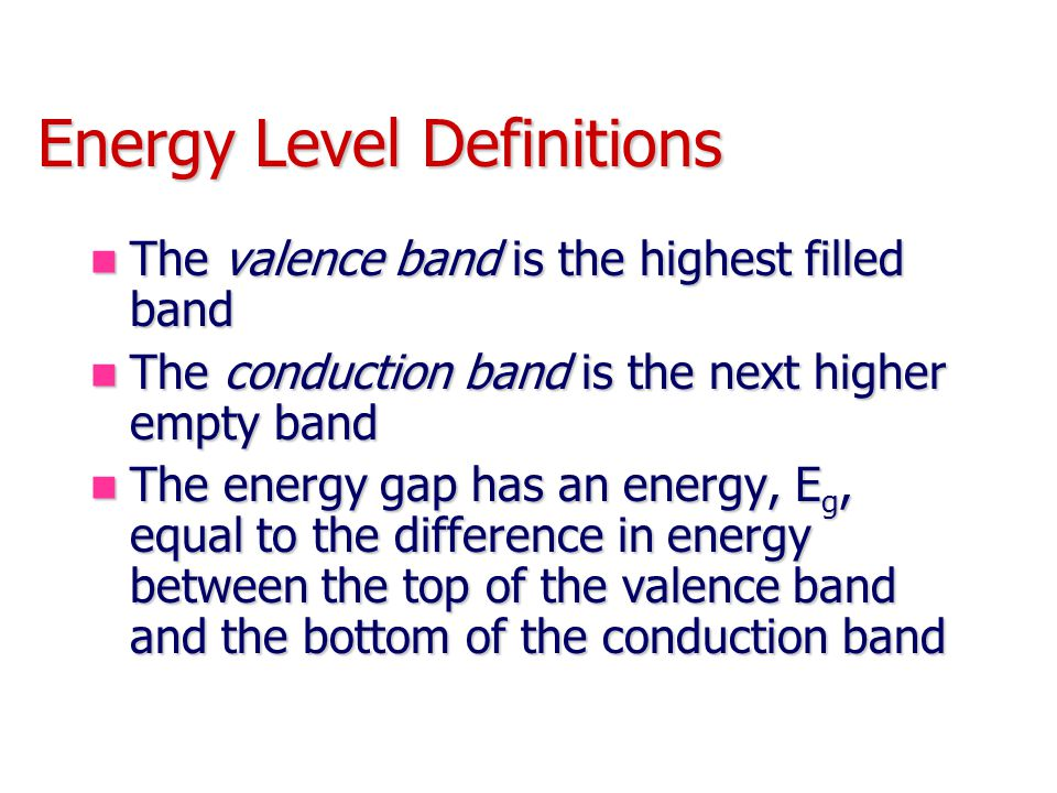 Energy Level Definitions The valence band is the highest filled band The valence band is the highest filled band The conduction band is the next higher empty band The conduction band is the next higher empty band The energy gap has an energy, E g, equal to the difference in energy between the top of the valence band and the bottom of the conduction band The energy gap has an energy, E g, equal to the difference in energy between the top of the valence band and the bottom of the conduction band
