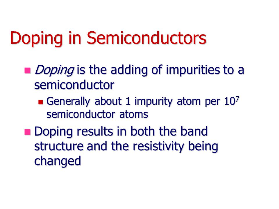 Doping in Semiconductors Doping is the adding of impurities to a semiconductor Doping is the adding of impurities to a semiconductor Generally about 1 impurity atom per 10 7 semiconductor atoms Generally about 1 impurity atom per 10 7 semiconductor atoms Doping results in both the band structure and the resistivity being changed Doping results in both the band structure and the resistivity being changed