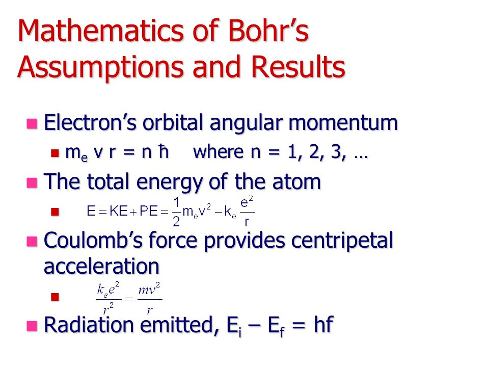 Mathematics of Bohr's Assumptions and Results Electron's orbital angular momentum Electron's orbital angular momentum m e v r = n ħ where n = 1, 2, 3, … m e v r = n ħ where n = 1, 2, 3, … The total energy of the atom The total energy of the atom Coulomb's force provides centripetal acceleration Coulomb's force provides centripetal acceleration Radiation emitted, E i – E f = hf Radiation emitted, E i – E f = hf