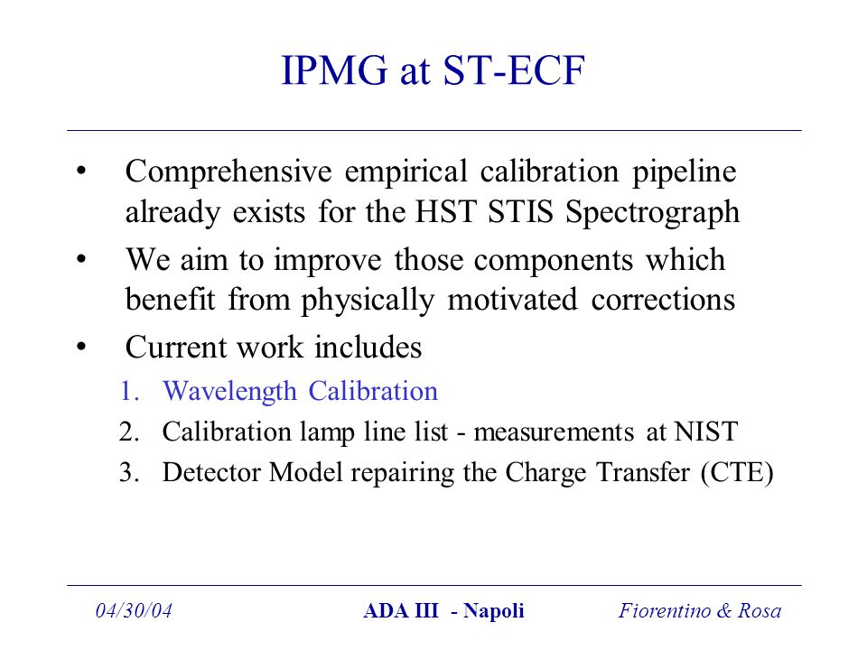 Fiorentino & Rosa04/30/04ADA III - Napoli IPMG at ST-ECF Comprehensive empirical calibration pipeline already exists for the HST STIS Spectrograph We aim to improve those components which benefit from physically motivated corrections Current work includes 1.Wavelength Calibration 2.Calibration lamp line list - measurements at NIST 3.Detector Model repairing the Charge Transfer (CTE)