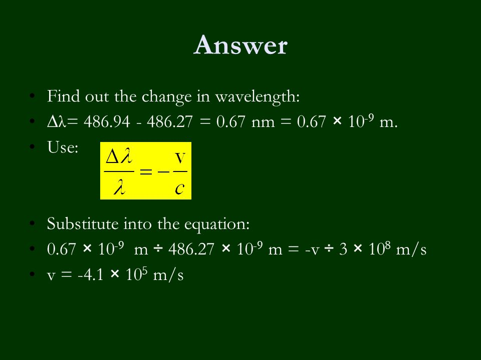 Answer Find out the change in wavelength: ∆λ= 486.94 - 486.27 = 0.67 nm = 0.67 × 10 -9 m. Use: Substitute into the equation: 0.67 × 10 -9 m ÷ 486.27 ×