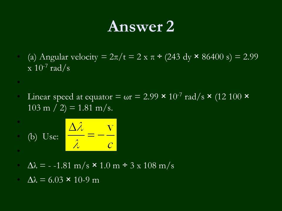 Answer 2 (a) Angular velocity = 2π/t = 2 x π ÷ (243 dy × 86400 s) = 2.99 x 10 -7 rad/s Linear speed at equator = ωr = 2.99 × 10 -7 rad/s × (12 100 × 103 m / 2) = 1.81 m/s.