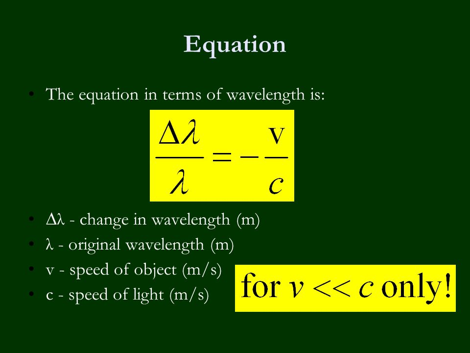 Equation The equation in terms of wavelength is: ∆λ - change in wavelength (m) λ - original wavelength (m) v - speed of object (m/s) c - speed of ligh