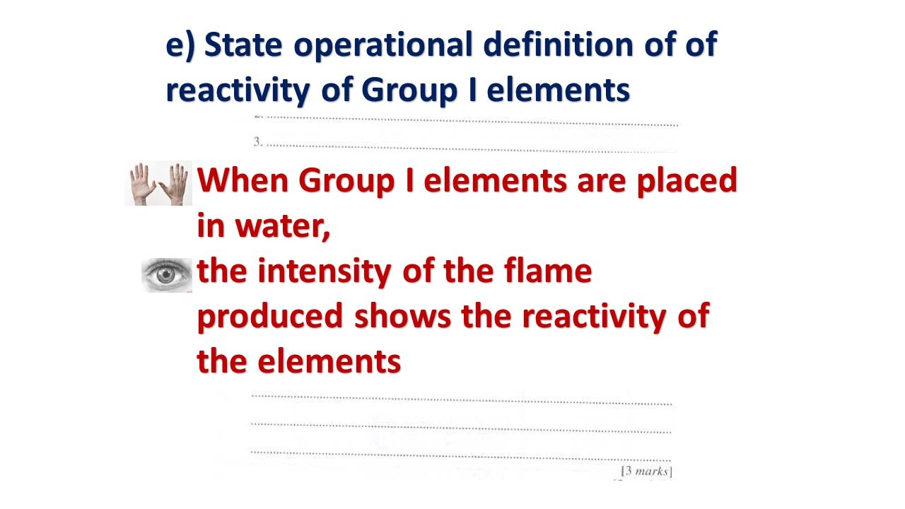 When Group I elements are placed in water, When Group I elements are placed in water, the intensity of the flame produced shows the reactivity of the elements the intensity of the flame produced shows the reactivity of the elements e) State operational definition of of reactivity of Group I elements