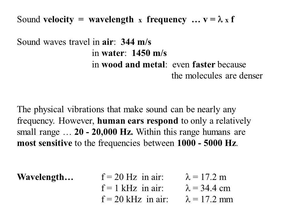 Sound velocity = wavelength x frequency … v = x f Sound waves travel in air: 344 m/s in water: 1450 m/s in wood and metal: even faster because the molecules are denser The physical vibrations that make sound can be nearly any frequency.