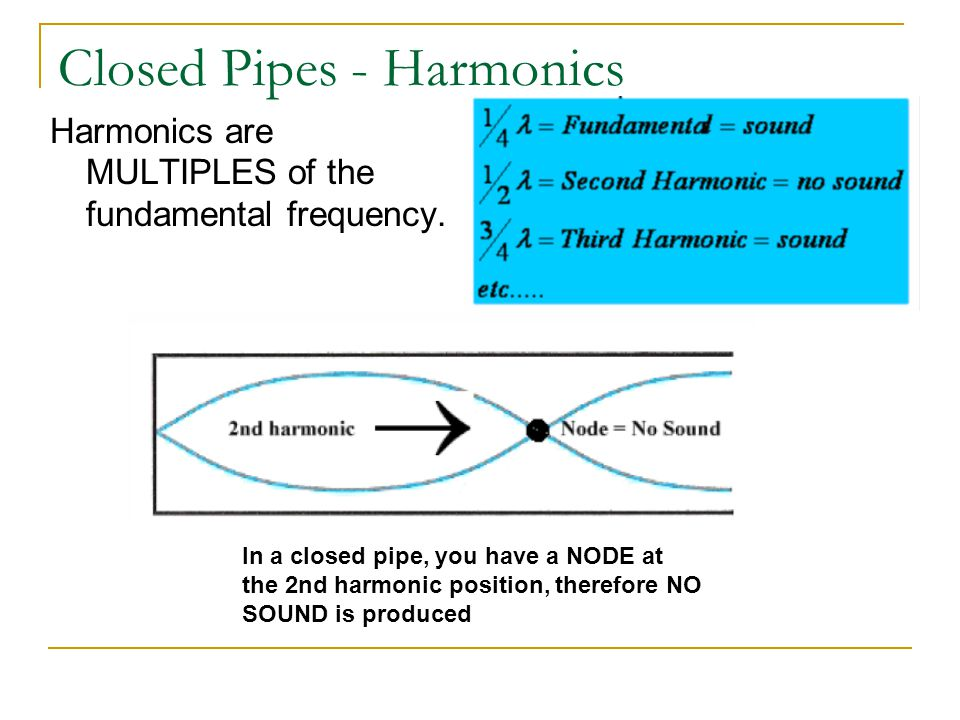 Closed Pipes - Harmonics Harmonics are MULTIPLES of the fundamental frequency. In a closed pipe, you have a NODE at the 2nd harmonic position, therefo