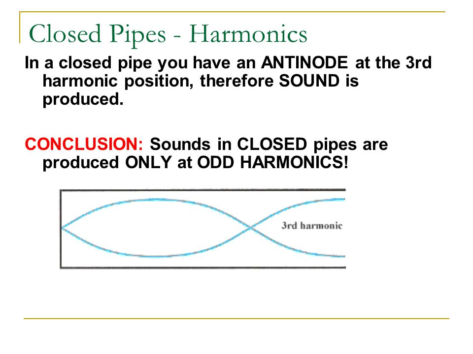 Closed Pipes - Harmonics In a closed pipe you have an ANTINODE at the 3rd harmonic position, therefore SOUND is produced.