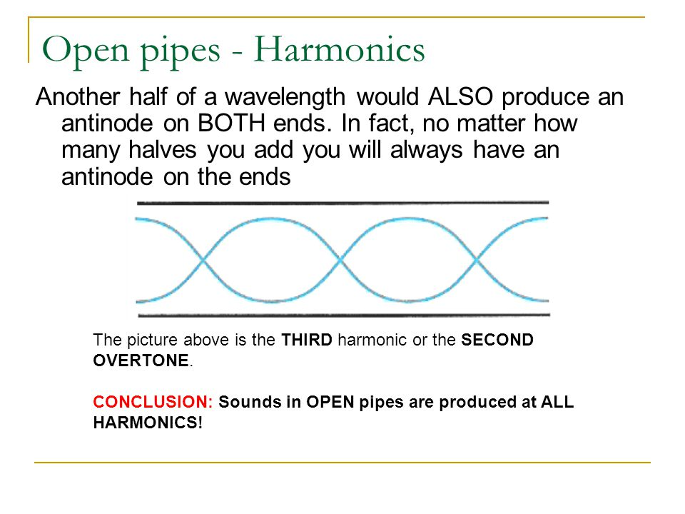 Open pipes - Harmonics Another half of a wavelength would ALSO produce an antinode on BOTH ends. In fact, no matter how many halves you add you will a