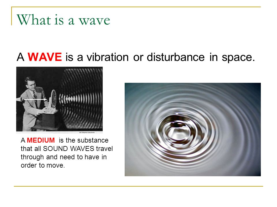 What is a wave A WAVE is a vibration or disturbance in space. A MEDIUM is the substance that all SOUND WAVES travel through and need to have in order