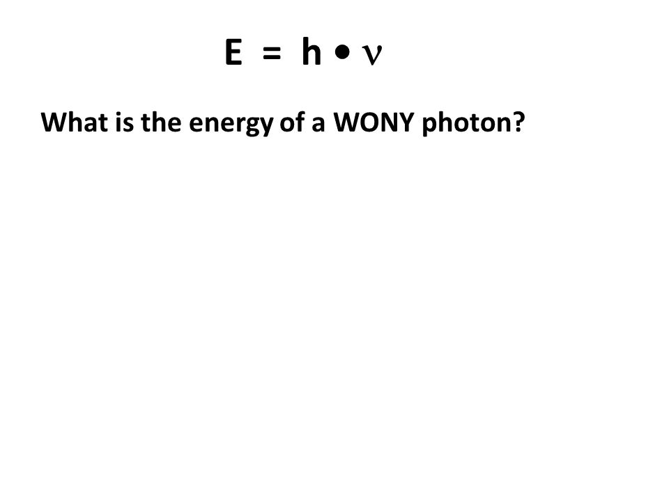 E = h What is the energy of a WONY photon