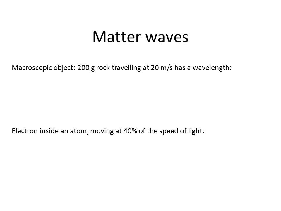 Matter waves Macroscopic object: 200 g rock travelling at 20 m/s has a wavelength: Electron inside an atom, moving at 40% of the speed of light: