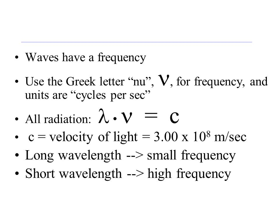 Waves have a frequency Use the Greek letter nu ,, for frequency, and units are cycles per sec All radiation: = c c = velocity of light = 3.00 x 10 8 m/sec Long wavelength --> small frequency Short wavelength --> high frequency