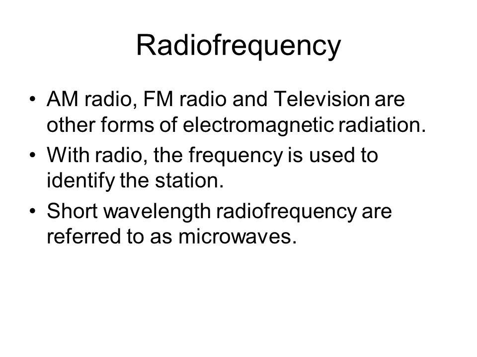 Radiofrequency AM radio, FM radio and Television are other forms of electromagnetic radiation. With radio, the frequency is used to identify the stati