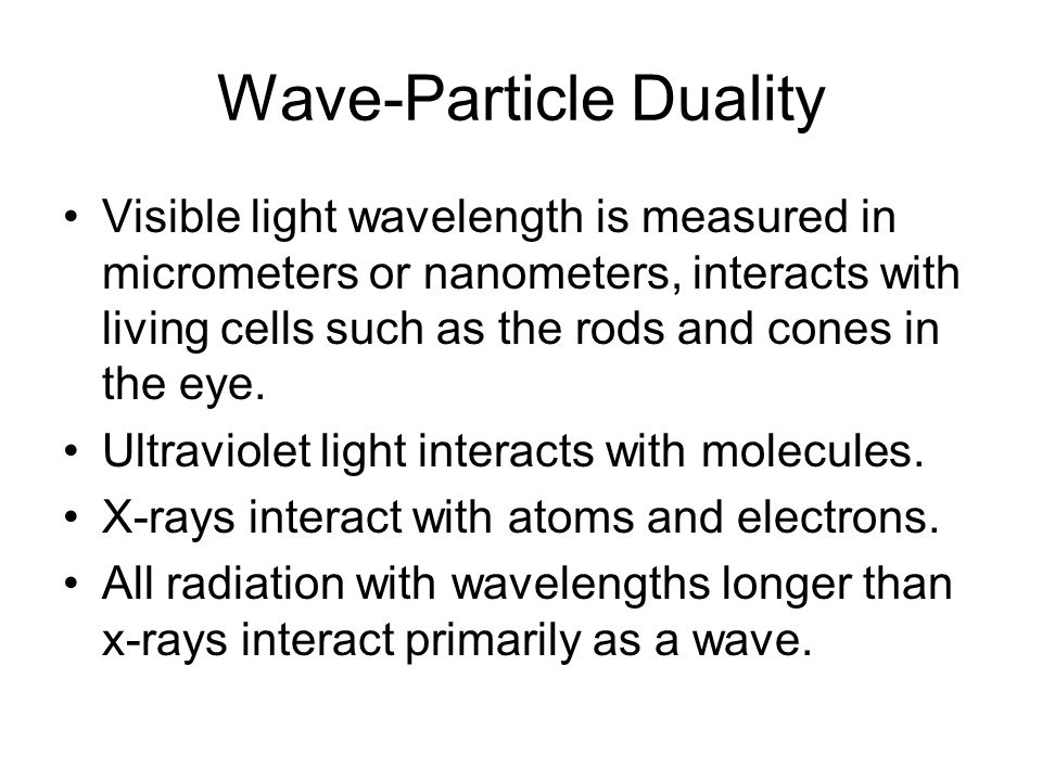Wave-Particle Duality Visible light wavelength is measured in micrometers or nanometers, interacts with living cells such as the rods and cones in the