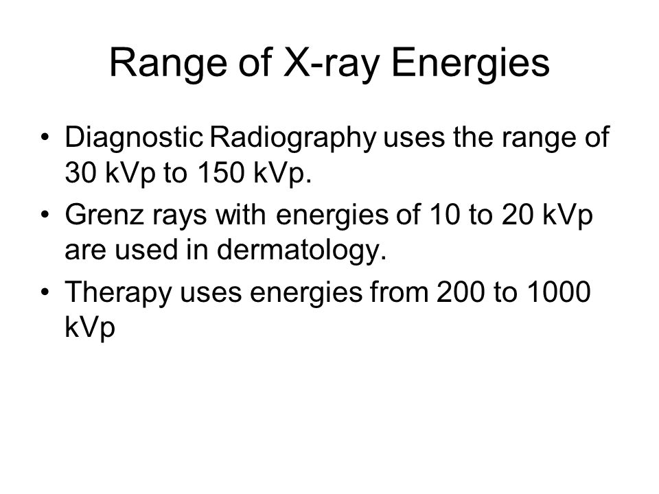 Range of X-ray Energies Diagnostic Radiography uses the range of 30 kVp to 150 kVp. Grenz rays with energies of 10 to 20 kVp are used in dermatology.
