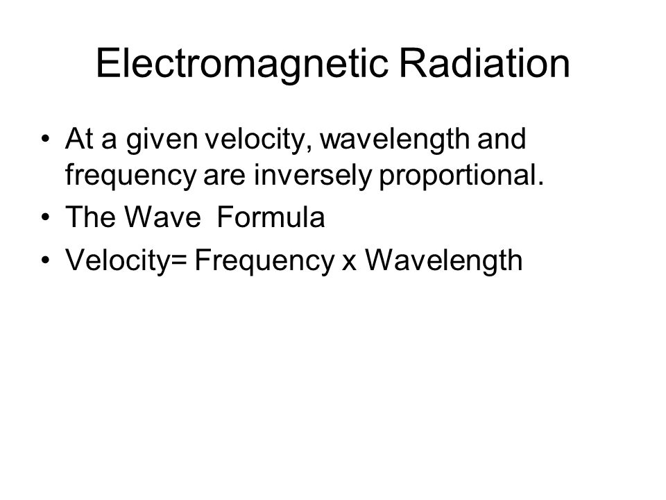 Electromagnetic Radiation At a given velocity, wavelength and frequency are inversely proportional. The Wave Formula Velocity= Frequency x Wavelength