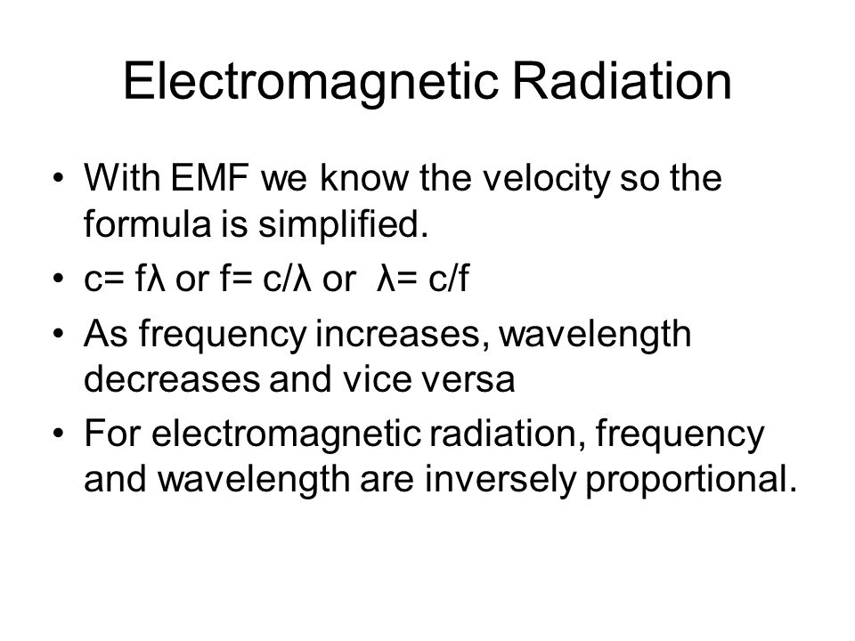 Electromagnetic Radiation With EMF we know the velocity so the formula is simplified. c= fλ or f= c/λ or λ= c/f As frequency increases, wavelength dec