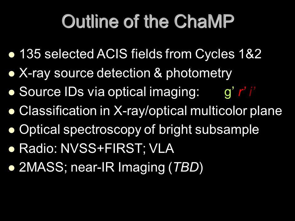 Outline of the ChaMP 135 selected ACIS fields from Cycles 1&2 X-ray source detection & photometry Source IDs via optical imaging: g' r' i' Classification in X-ray/optical multicolor plane Optical spectroscopy of bright subsample Radio: NVSS+FIRST; VLA 2MASS; near-IR Imaging (TBD)
