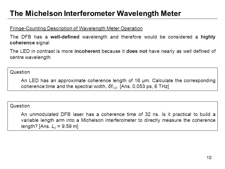 10 The Michelson Interferometer Wavelength Meter Fringe-Counting Description of Wavelength Meter Operation The DFB has a well-defined wavelength and therefore would be considered a highly coherence signal The LED in contrast is more incoherent because it does not have nearly as well defined of centre wavelength Question An LED has an approximate coherence length of 16 μm.