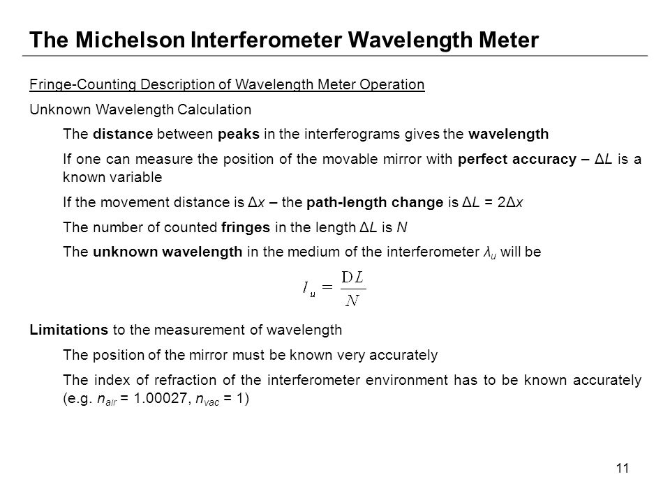 11 The Michelson Interferometer Wavelength Meter Fringe-Counting Description of Wavelength Meter Operation Unknown Wavelength Calculation The distance between peaks in the interferograms gives the wavelength If one can measure the position of the movable mirror with perfect accuracy – ΔL is a known variable If the movement distance is Δx – the path-length change is ΔL = 2Δx The number of counted fringes in the length ΔL is N The unknown wavelength in the medium of the interferometer λ u will be Limitations to the measurement of wavelength The position of the mirror must be known very accurately The index of refraction of the interferometer environment has to be known accurately (e.g.