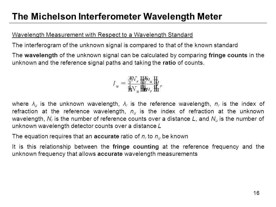 16 The Michelson Interferometer Wavelength Meter Wavelength Measurement with Respect to a Wavelength Standard The interferogram of the unknown signal is compared to that of the known standard The wavelength of the unknown signal can be calculated by comparing fringe counts in the unknown and the reference signal paths and taking the ratio of counts.