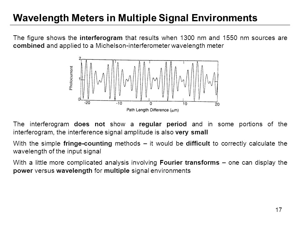 17 Wavelength Meters in Multiple Signal Environments The figure shows the interferogram that results when 1300 nm and 1550 nm sources are combined and applied to a Michelson-interferometer wavelength meter The interferogram does not show a regular period and in some portions of the interferogram, the interference signal amplitude is also very small With the simple fringe-counting methods – it would be difficult to correctly calculate the wavelength of the input signal With a little more complicated analysis involving Fourier transforms – one can display the power versus wavelength for multiple signal environments