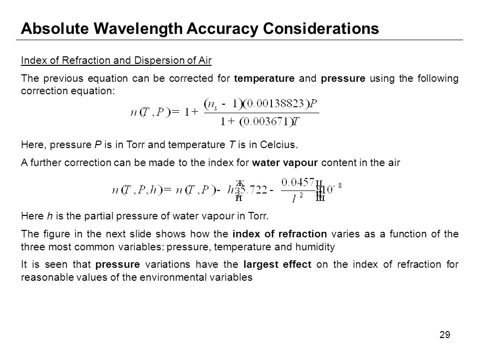 29 Absolute Wavelength Accuracy Considerations Index of Refraction and Dispersion of Air The previous equation can be corrected for temperature and pressure using the following correction equation: Here, pressure P is in Torr and temperature T is in Celcius.