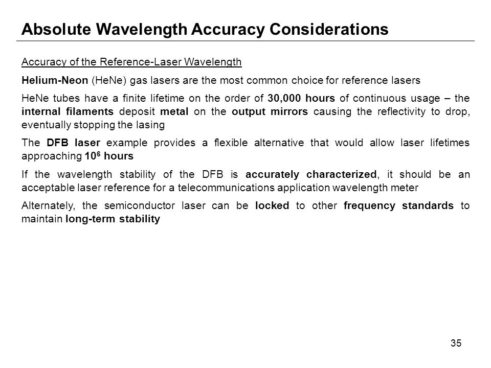 35 Absolute Wavelength Accuracy Considerations Accuracy of the Reference-Laser Wavelength Helium-Neon (HeNe) gas lasers are the most common choice for reference lasers HeNe tubes have a finite lifetime on the order of 30,000 hours of continuous usage – the internal filaments deposit metal on the output mirrors causing the reflectivity to drop, eventually stopping the lasing The DFB laser example provides a flexible alternative that would allow laser lifetimes approaching 10 6 hours If the wavelength stability of the DFB is accurately characterized, it should be an acceptable laser reference for a telecommunications application wavelength meter Alternately, the semiconductor laser can be locked to other frequency standards to maintain long-term stability
