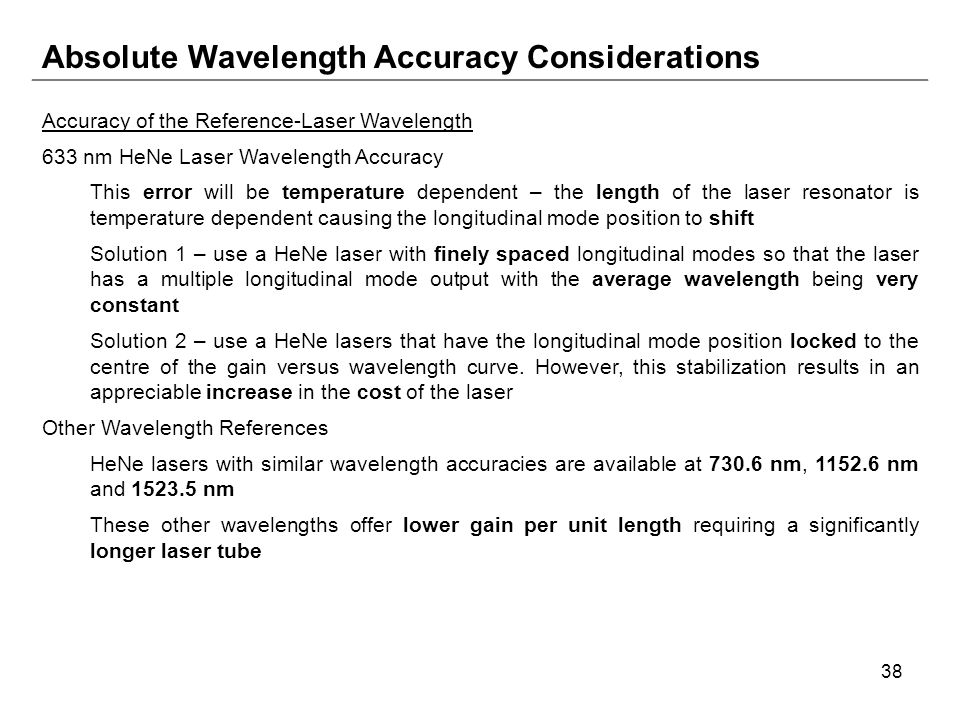38 Absolute Wavelength Accuracy Considerations Accuracy of the Reference-Laser Wavelength 633 nm HeNe Laser Wavelength Accuracy This error will be temperature dependent – the length of the laser resonator is temperature dependent causing the longitudinal mode position to shift Solution 1 – use a HeNe laser with finely spaced longitudinal modes so that the laser has a multiple longitudinal mode output with the average wavelength being very constant Solution 2 – use a HeNe lasers that have the longitudinal mode position locked to the centre of the gain versus wavelength curve.