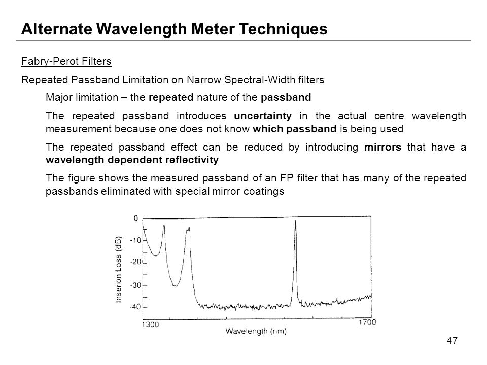 47 Alternate Wavelength Meter Techniques Fabry-Perot Filters Repeated Passband Limitation on Narrow Spectral-Width filters Major limitation – the repeated nature of the passband The repeated passband introduces uncertainty in the actual centre wavelength measurement because one does not know which passband is being used The repeated passband effect can be reduced by introducing mirrors that have a wavelength dependent reflectivity The figure shows the measured passband of an FP filter that has many of the repeated passbands eliminated with special mirror coatings