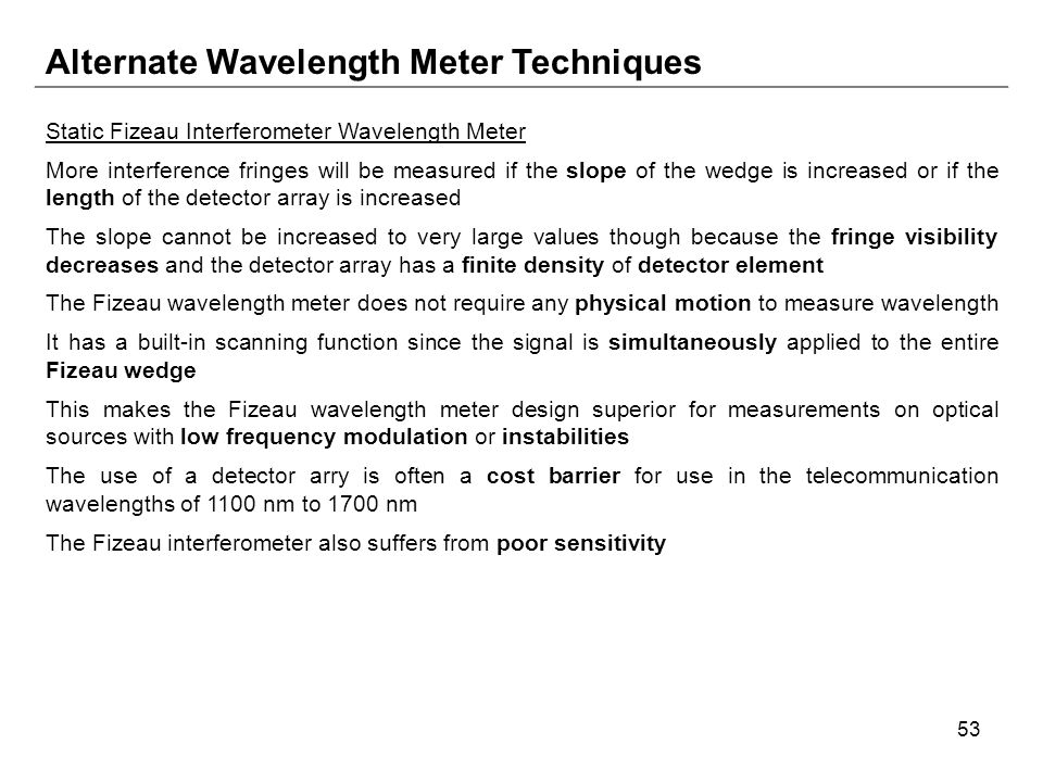 53 Alternate Wavelength Meter Techniques Static Fizeau Interferometer Wavelength Meter More interference fringes will be measured if the slope of the wedge is increased or if the length of the detector array is increased The slope cannot be increased to very large values though because the fringe visibility decreases and the detector array has a finite density of detector element The Fizeau wavelength meter does not require any physical motion to measure wavelength It has a built-in scanning function since the signal is simultaneously applied to the entire Fizeau wedge This makes the Fizeau wavelength meter design superior for measurements on optical sources with low frequency modulation or instabilities The use of a detector arry is often a cost barrier for use in the telecommunication wavelengths of 1100 nm to 1700 nm The Fizeau interferometer also suffers from poor sensitivity