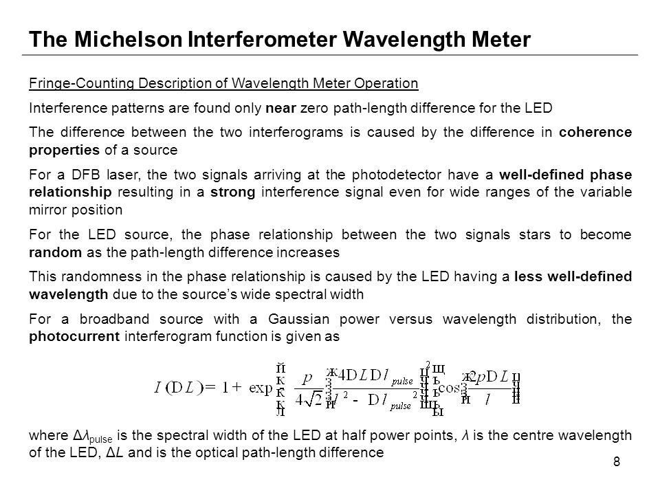 8 The Michelson Interferometer Wavelength Meter Fringe-Counting Description of Wavelength Meter Operation Interference patterns are found only near zero path-length difference for the LED The difference between the two interferograms is caused by the difference in coherence properties of a source For a DFB laser, the two signals arriving at the photodetector have a well-defined phase relationship resulting in a strong interference signal even for wide ranges of the variable mirror position For the LED source, the phase relationship between the two signals stars to become random as the path-length difference increases This randomness in the phase relationship is caused by the LED having a less well-defined wavelength due to the source's wide spectral width For a broadband source with a Gaussian power versus wavelength distribution, the photocurrent interferogram function is given as where Δλ pulse is the spectral width of the LED at half power points, λ is the centre wavelength of the LED, ΔL and is the optical path-length difference