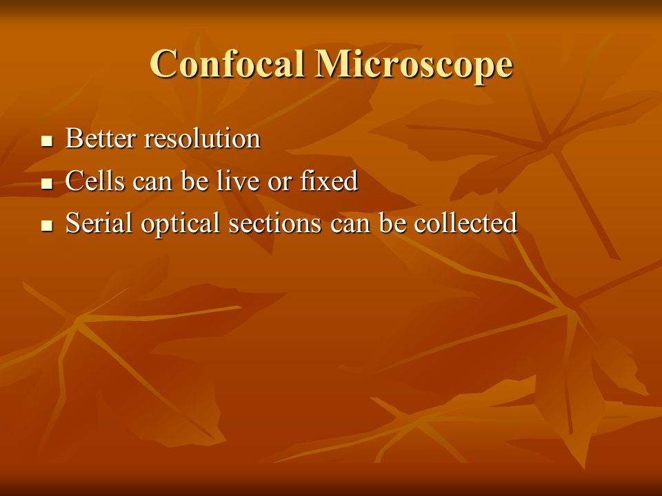 Confocal Microscope Better resolution Better resolution Cells can be live or fixed Cells can be live or fixed Serial optical sections can be collected Serial optical sections can be collected