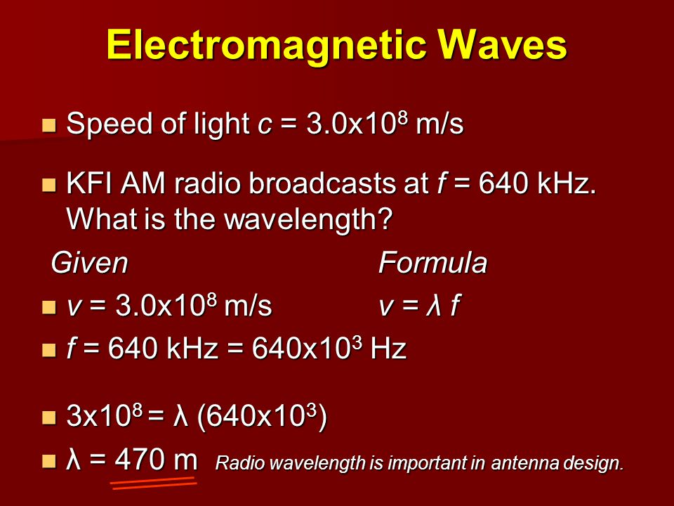 Electromagnetic Waves Speed of light c = 3.0x10 8 m/s Speed of light c = 3.0x10 8 m/s KFI AM radio broadcasts at f = 640 kHz. What is the wavelength?