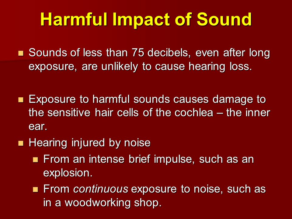 Harmful Impact of Sound Sounds of less than 75 decibels, even after long exposure, are unlikely to cause hearing loss. Sounds of less than 75 decibels