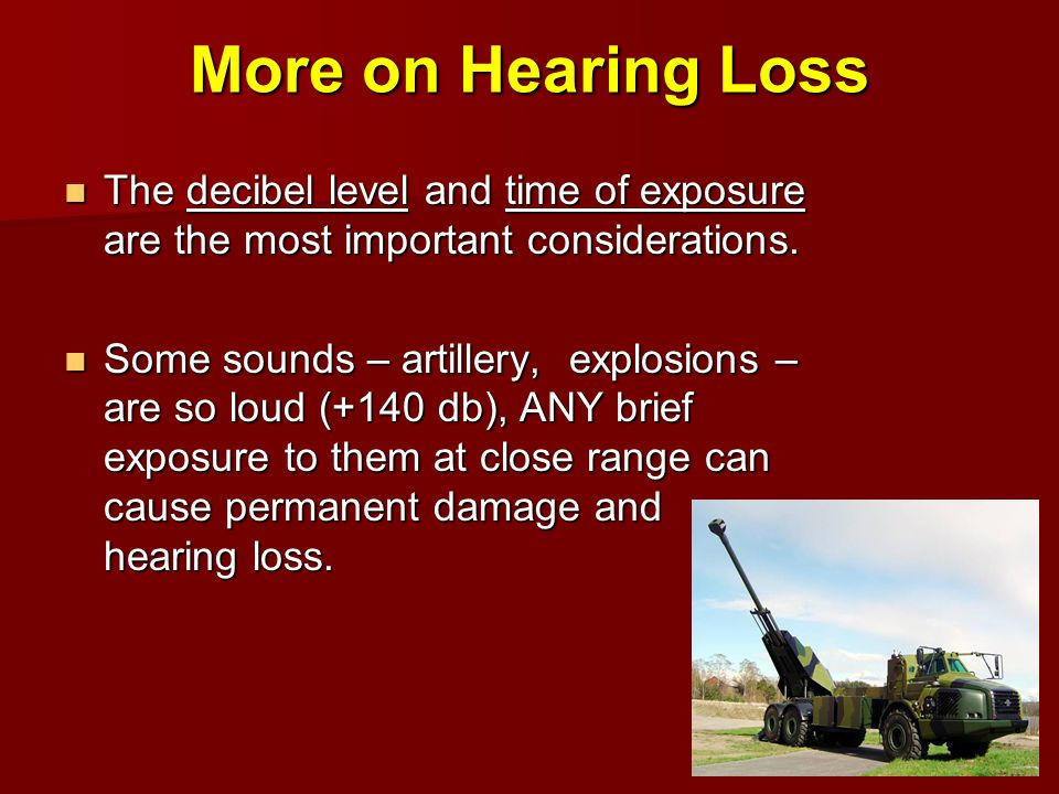 More on Hearing Loss The decibel level and time of exposure are the most important considerations. The decibel level and time of exposure are the most