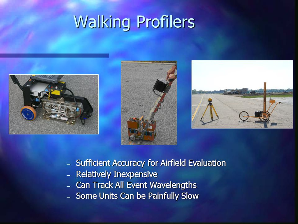 Walking Profilers – Sufficient Accuracy for Airfield Evaluation – Relatively Inexpensive – Can Track All Event Wavelengths – Some Units Can be Painful