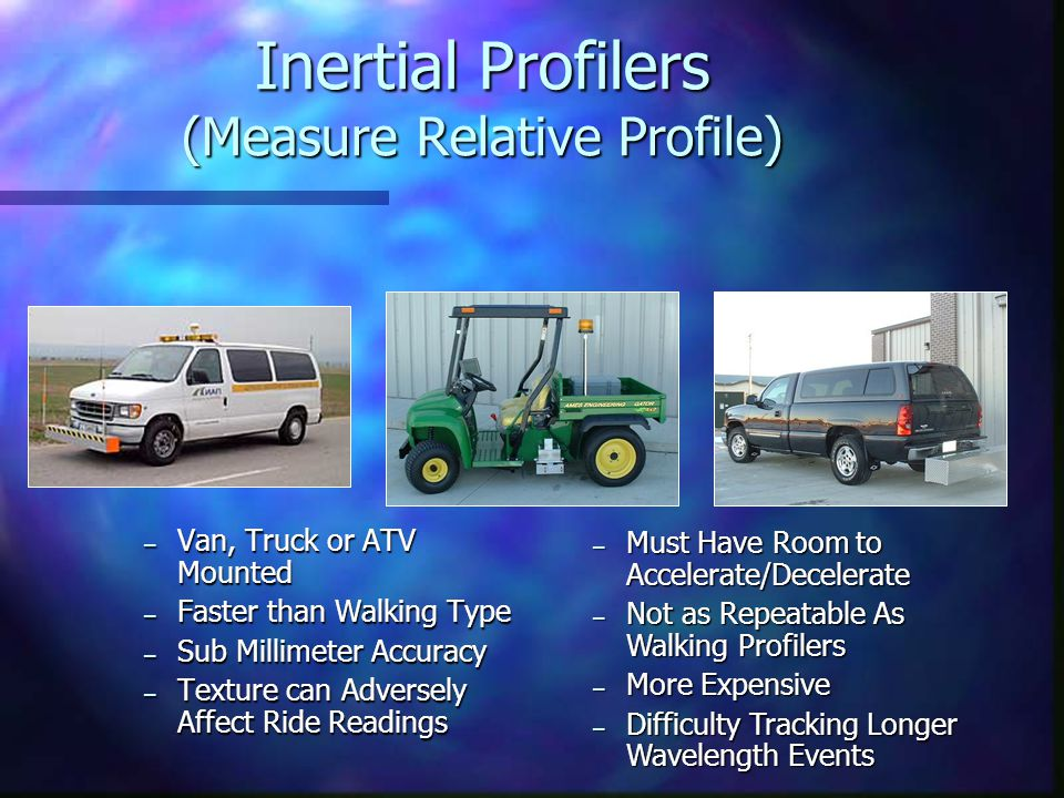 Inertial Profilers (Measure Relative Profile) – Van, Truck or ATV Mounted – Faster than Walking Type – Sub Millimeter Accuracy – Texture can Adversely